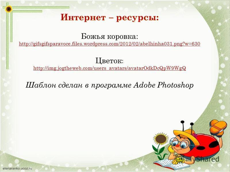 Интернет – ресурсы: Божья коровка: http://gifsgifsparavoce.files.wordpress.com/2012/02/abelhinha031.png?w=630 Цветок : http://img.jogtheweb.com/users_avatars/avatarOdkDcQpW9WgQ Шаблон сделан в программе Adobe Photoshop