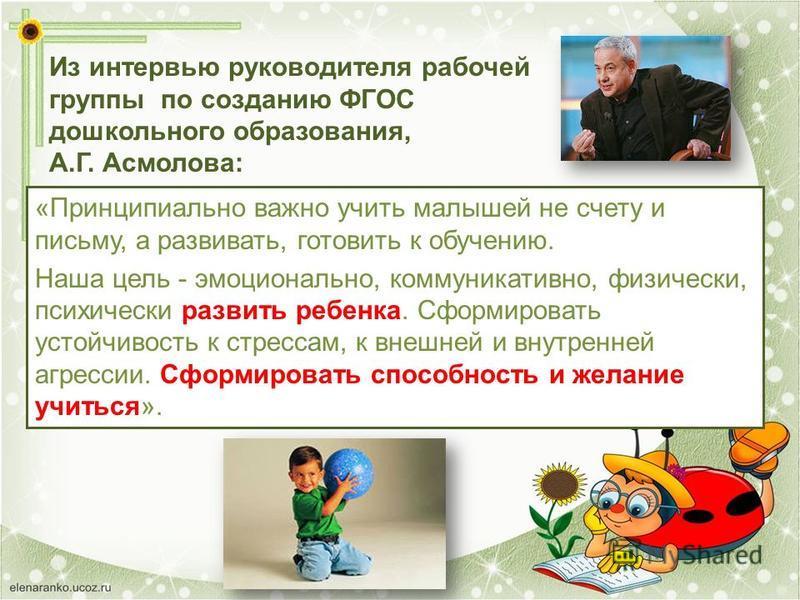 Из интервью руководителя рабочей группы по созданию ФГОС дошкольного образования, А.Г. Асмолова: «Принципиально важно учить малышей не счету и письму, а развивать, готовить к обучению. Наша цель - эмоционально, коммуникативно, физически, психически р
