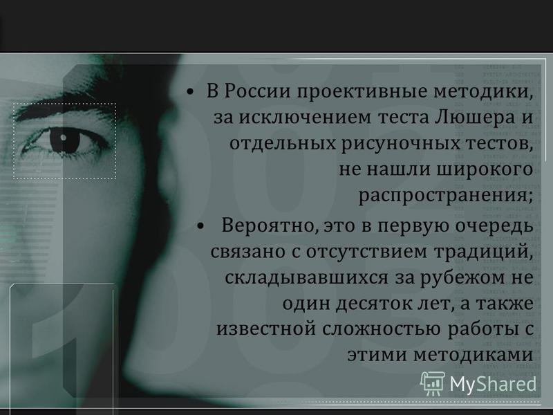 В России проективные методики, за исключением теста Люшера и отдельных рисуночных тестов, не нашли широкого распространения; Вероятно, это в первую очередь связано с отсутствием традиций, складывавшихся за рубежом не один десяток лет, а также известн
