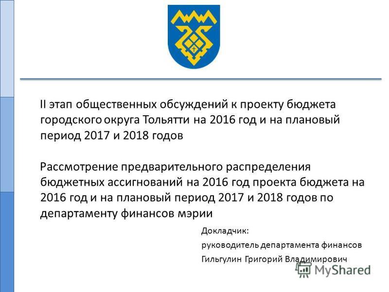 Докладчик: руководитель департамента финансов Гильгулин Григорий Владимирович II этап общественных обсуждений к проекту бюджета городского округа Тольятти на 2016 год и на плановый период 2017 и 2018 годов Рассмотрение предварительного распределения