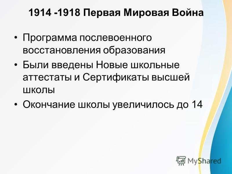 1914 -1918 Первая Мировая Война Программа послевоенного восстановления образования Были введены Новые школьные аттестаты и Сертификаты высшей школы Окончание школы увеличилось до 14