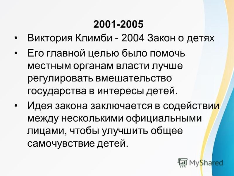 2001-2005 Виктория Климби - 2004 Закон о детях Его главной целью было помочь местным органам власти лучше регулировать вмешательство государства в интересы детей. Идея закона заключается в содействии между несколькими официальными лицами, чтобы улучш