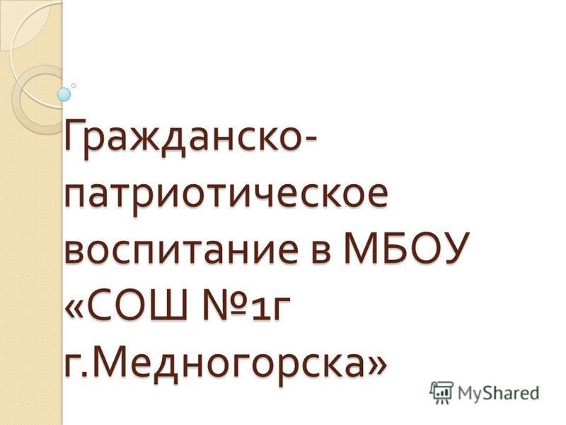 Гражданско - патриотическое воспитание в МБОУ « СОШ 1 г г. Медногорска »