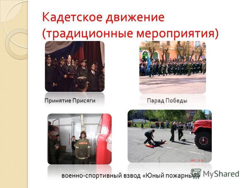 Кадетское движение ( традиционные мероприятия ) Принятие Присяги Парад Победы военно - спортивный взвод « Юный пожарный »