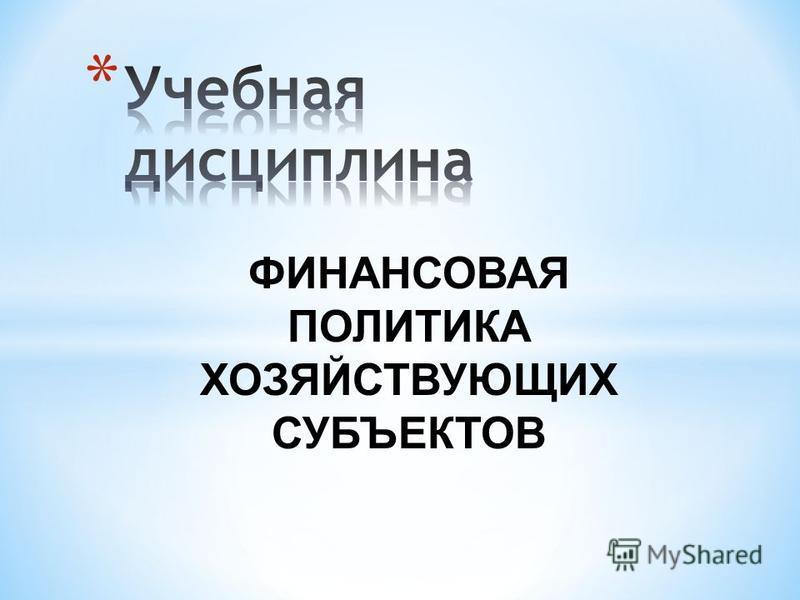ФИНАНСОВАЯ ПОЛИТИКА ХОЗЯЙСТВУЮЩИХ СУБЪЕКТОВ