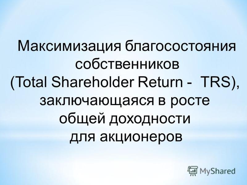 Максимизация благосостояния собственников (Total Shareholder Return - TRS), заключающаяся в росте общей доходности для акционеров