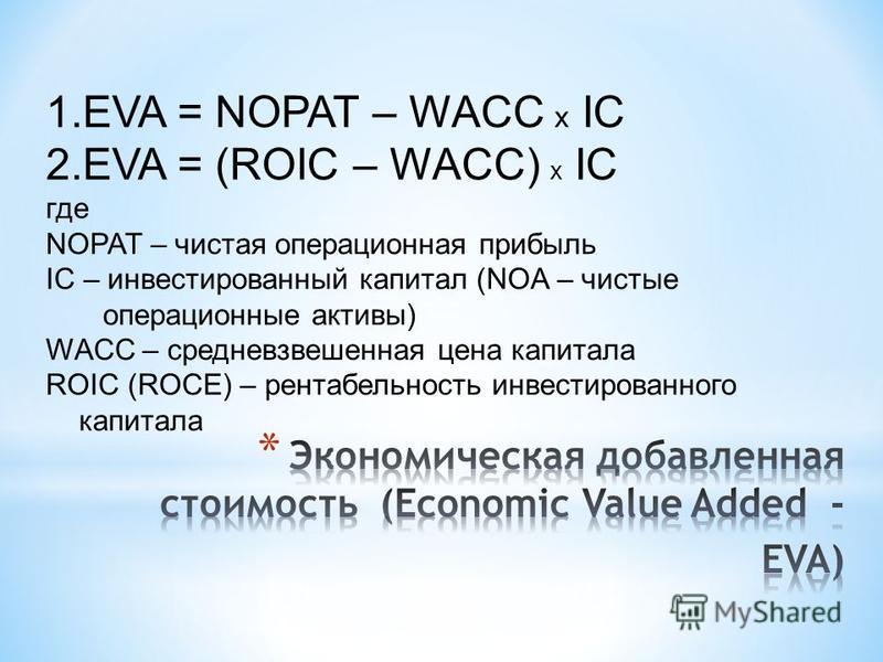 1. EVA = NOPAT – WACC х IC 2. EVA = (ROIC – WACC) х IC где NOPAT – чистая операционная прибыль IC – инвестированный капитал (NOA – чистые операционные активы) WACC – средневзвешенная цена капитала ROIC (ROCE) – рентабельность инвестированного капитал