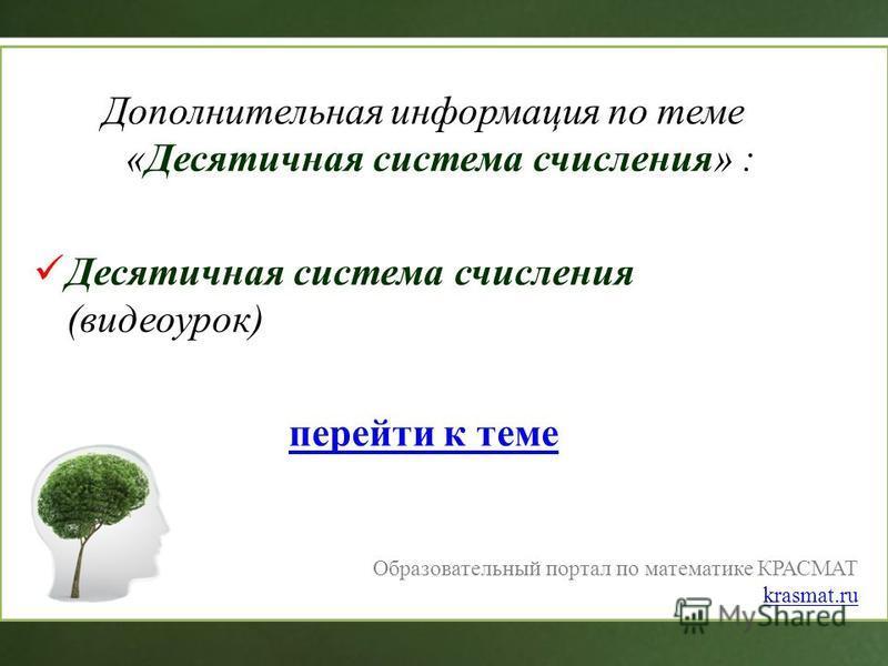 Дополнительная информация по теме «Десятичная система счисления» : Десятичная система счисления (видеоурок) перейти к теме Образовательный портал по математике КРАСМАТ krasmat.ru