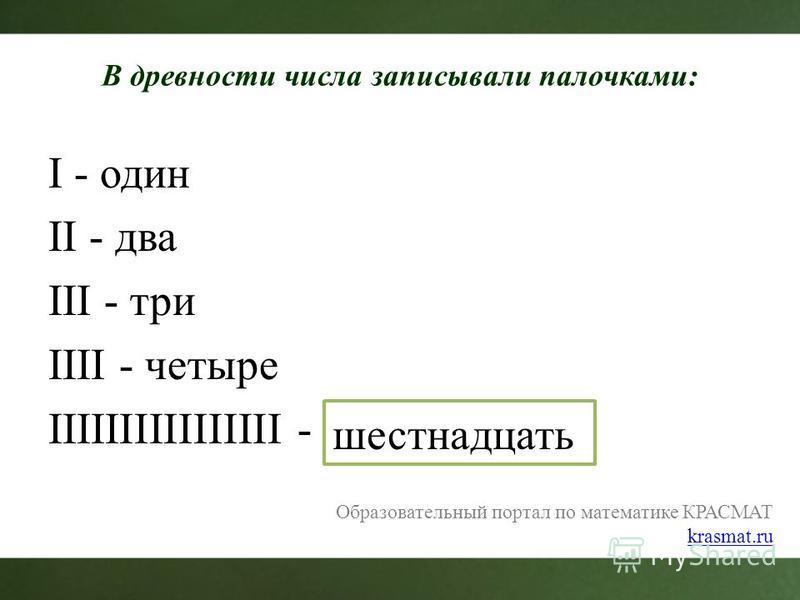 В древности числа записывали палочками: I - один II - два III - три IIII - четыре IIIIIIIIIIIIIIII - шестнадцать Образовательный портал по математике КРАСМАТ krasmat.ru