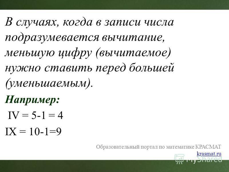 В случаях, когда в записи числа подразумевается вычитание, меньшую цифру (вычитаемое) нужно ставить перед большей (уменьшаемым). Например: IV = 5-1 = 4 IX = 10-1=9 Образовательный портал по математике КРАСМАТ krasmat.ru