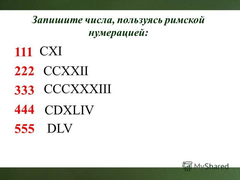 Запишите числа, пользуясь римской нумерацией: 111 222 333 444 555 CXI CCXXII CCCXXXIII CDXLIV DLV