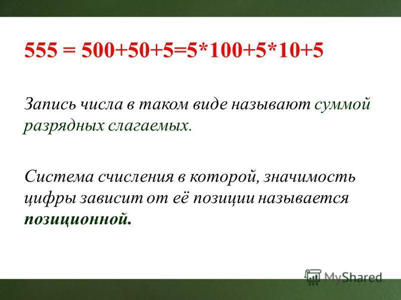 555 = 500+50+5=5*100+5*10+5 Запись числа в таком виде называют суммой разрядных слагаемых. Система счисления в которой, значимость цифры зависит от её позиции называется позиционной.