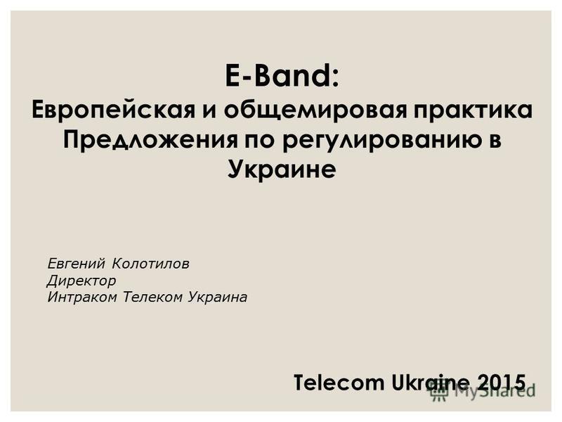 E-Band: Европейская и общемировая практика Предложения по регулированию в Украине Евгений Колотилов Директор Интраком Телеком Украина Telecom Ukraine 2015