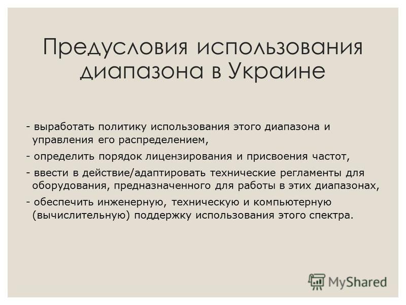 Предусловия использования диапазона в Украине - выработать политику использования этого диапазона и управления его распределением, - определить порядок лицензирования и присвоения частот, - ввести в действие/адаптировать технические регламенты для об