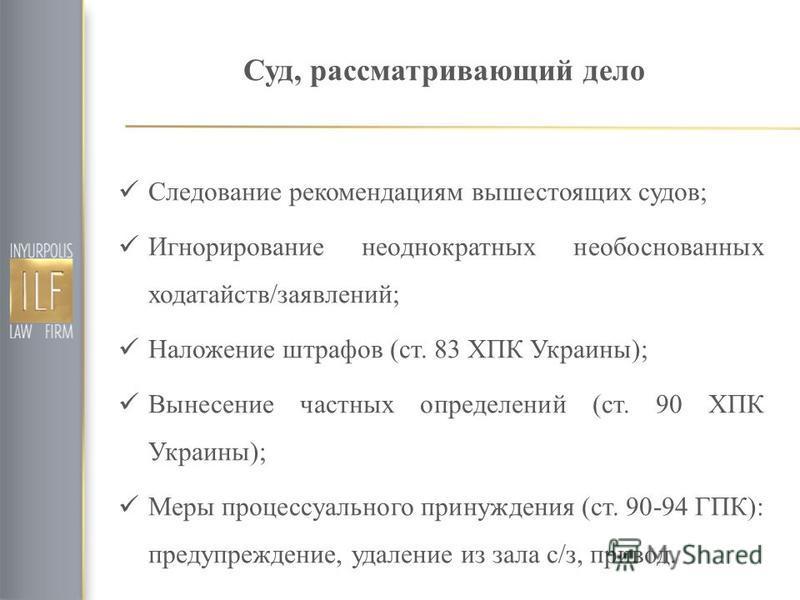 Суд, рассматривающий дело Следование рекомендациям вышестоящих судов; Игнорирование неоднократных необоснованных ходатайств/заявлений; Наложение штрафов (ст. 83 ХПК Украины); Вынесение частных определений (ст. 90 ХПК Украины); Меры процессуального пр