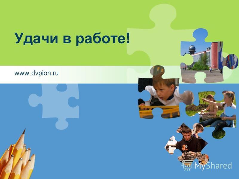Удачи в работе! www.dvpion.ru