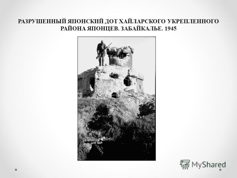 РАЗРУШЕННЫЙ ЯПОНСКИЙ ДОТ ХАЙЛАРСКОГО УКРЕПЛЕННОГО РАЙОНА ЯПОНЦЕВ. ЗАБАЙКАЛЬЕ. 1945