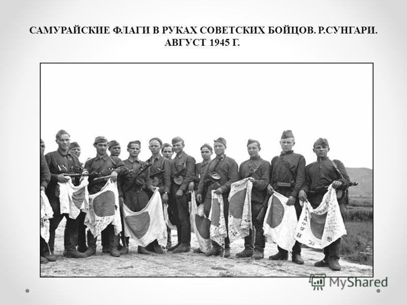 САМУРАЙСКИЕ ФЛАГИ В РУКАХ СОВЕТСКИХ БОЙЦОВ. Р.СУНГАРИ. АВГУСТ 1945 Г.