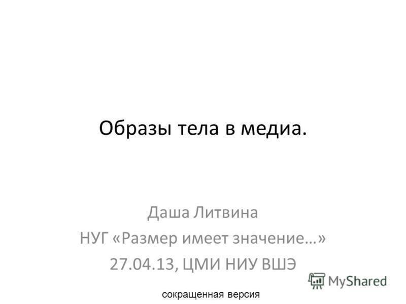 Образы тела в медиа. Даша Литвина НУГ «Размер имеет значение…» 27.04.13, ЦМИ НИУ ВШЭ сокращенная версия