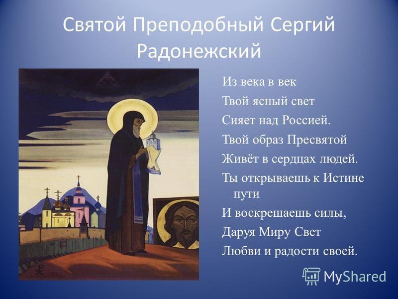 Святой Преподобный Сергий Радонежский Из века в век Твой ясный свет Сияет над Россией. Твой образ Пресвятой Живёт в сердцах людей. Ты открываешь к Истине пути И воскрешаешь силы, Даруя Миру Свет Любви и радости своей.