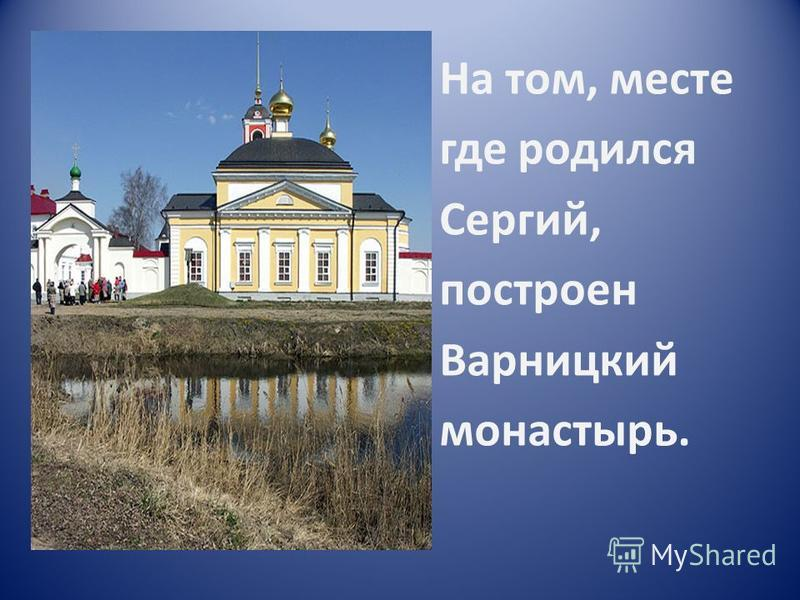 На том, месте где родился Сергий, построен Варницкий монастырь.