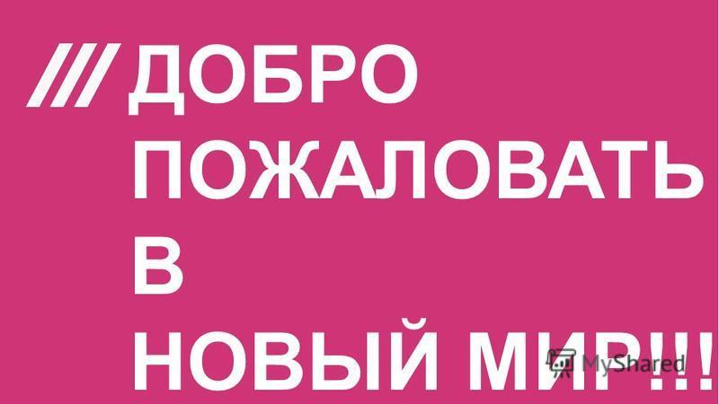 ДОБРО ПОЖАЛОВАТЬ В НОВЫЙ МИР!!!