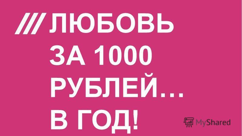ЛЮБОВЬ ЗА 1000 РУБЛЕЙ… В ГОД!