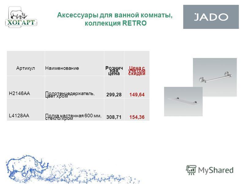 Аксессуары для ванной комнаты, коллекция RETRO Артикул Наименование Рознич ная цена Цена с учетом скидки H2146AA Полотенцедержатель, цвет хром 299,28149,64 L4128AAПолка настенная 600 мм, стекло/хром 308,71154,36