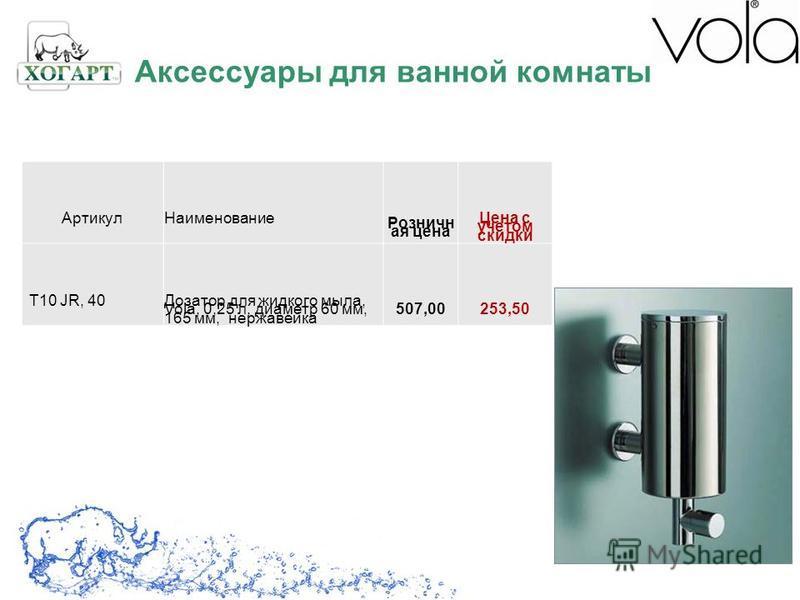 Артикул Наименование Розничн ая цена Цена с учетом скидки T10 JR, 40Дозатор для жидкого мыла, Vola, 0,25 л, диаметр 60 мм, 165 мм, нержавейка 507,00253,50 Аксессуары для ванной комнаты