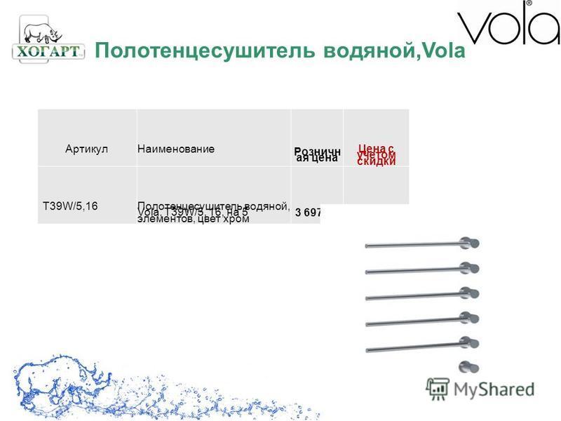 Артикул Наименование Розничн ая цена Цена с учетом скидки T39W/5,16Полотенцесушитель водяной, Vola, T39W/5, 16, на 5 элементов, цвет хром 3 697,601 848,80 Полотенцесушитель водяной,Vola