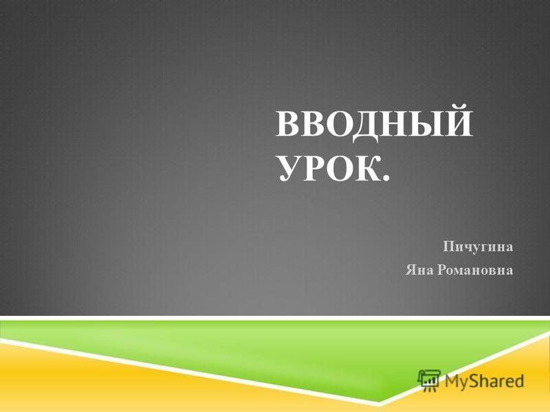 ВВОДНЫЙ УРОК. Пичугина Яна Романовна