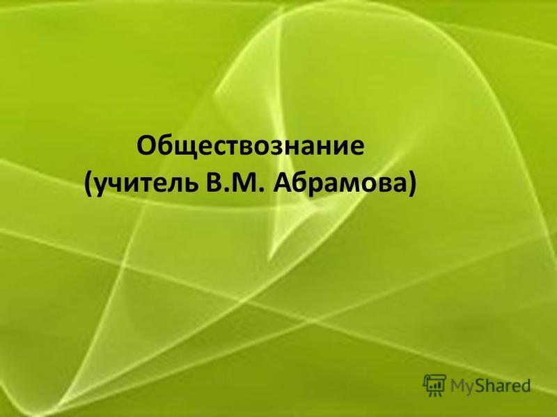 Обществознание (учитель В.М. Абрамова)