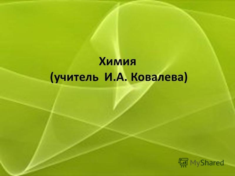 Химия (учитель И.А. Ковалева)