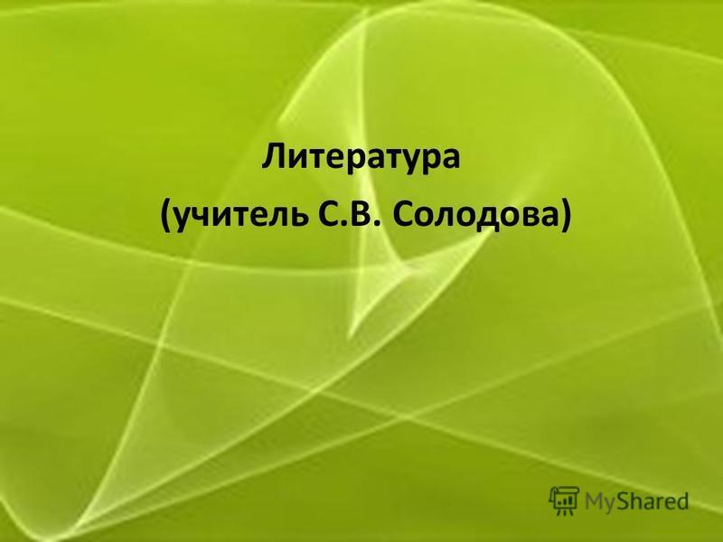 Литература (учитель С.В. Солодова)