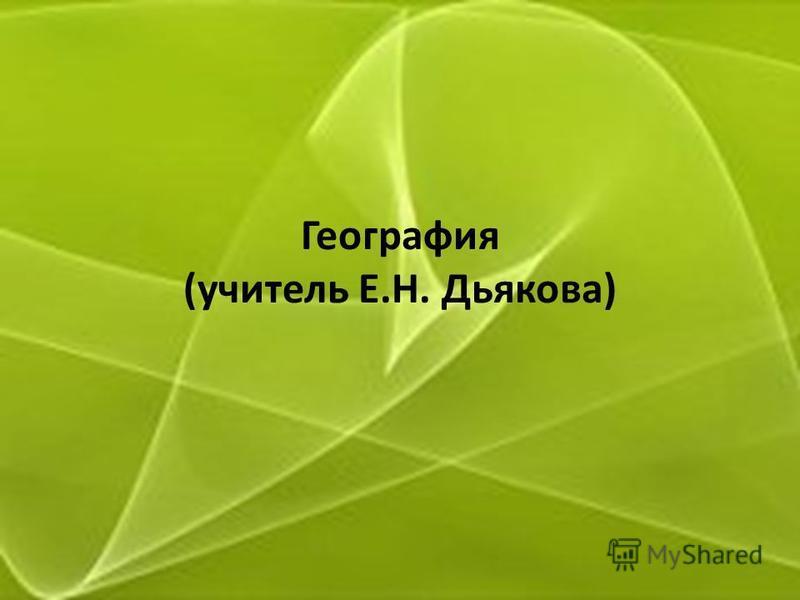 География (учитель Е.Н. Дьякова)