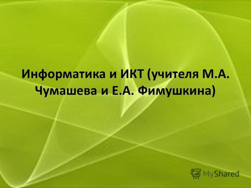 Информатика и ИКТ (учителя М.А. Чумашева и Е.А. Фимушкина)