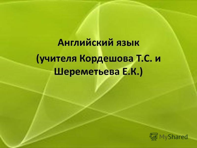 Английский язык (учителя Кордешова Т.С. и Шереметьева Е.К.)