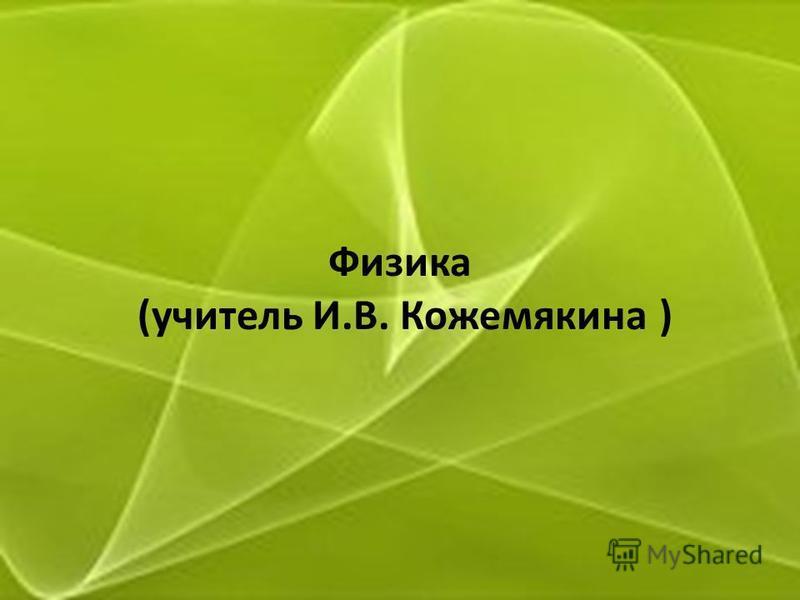 Физика (учитель И.В. Кожемякина )