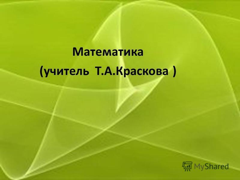 Математика (учитель Т.А.Краскова )
