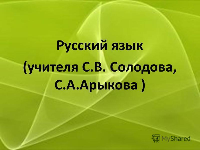 Русский язык (учителя С.В. Солодова, С.А.Арыкова )