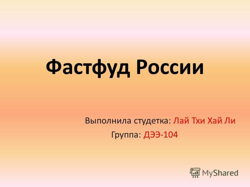 Фастфуд России Выполнила студентка: Лай Тхи Хай Ли Группа: ДЭЭ-104