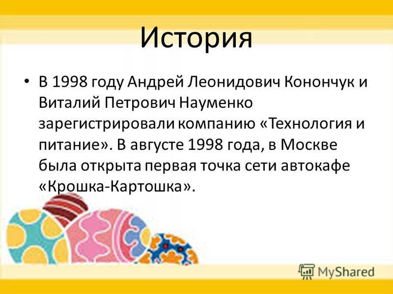 История В 1998 году Андрей Леонидович Конончук и Виталий Петрович Науменко зарегистрировали компанию «Технология и питание». В августе 1998 года, в Москве была открыта первая точка сети автокафе «Крошка-Картошка».