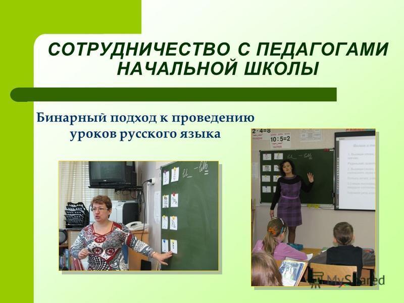 СОТРУДНИЧЕСТВО С ПЕДАГОГАМИ НАЧАЛЬНОЙ ШКОЛЫ Бинарный подход к проведению уроков русского языка