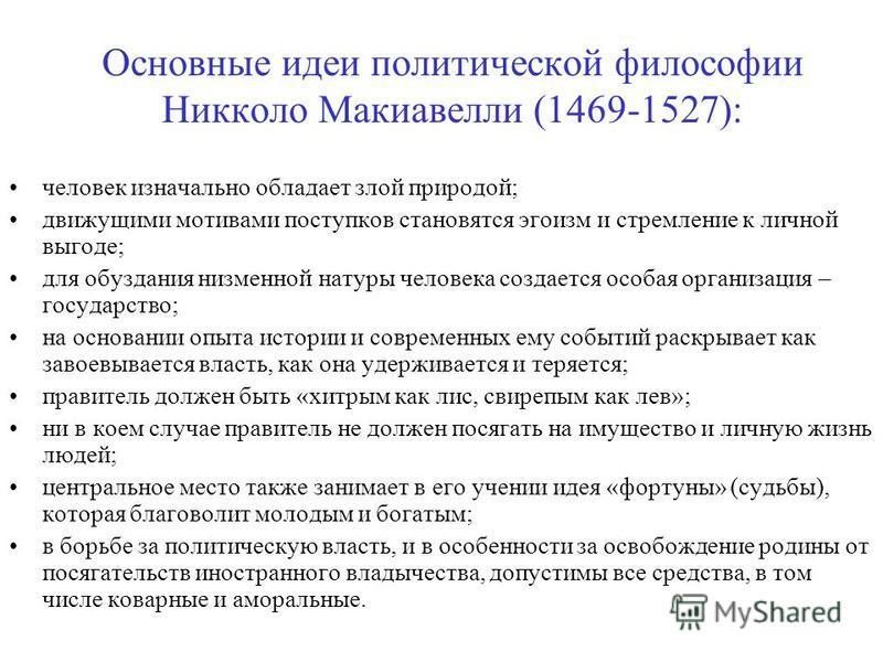 Основные идеи политической философии Никколо Макиавелли (1469-1527): человек изначально обладает злой природой; движущими мотивами поступков становятся эгоизм и стремление к личной выгоде; для обуздания низменной натуры человека создается особая орга