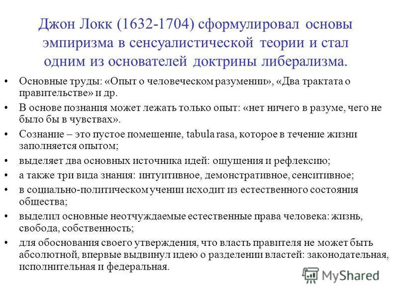 Джон Локк (1632-1704) сформулировал основы эмпиризма в сенсуалистической теории и стал одним из основателей доктрины либерализма. Основные труды: «Опыт о человеческом разумении», «Два трактата о правительстве» и др. В основе познания может лежать тол