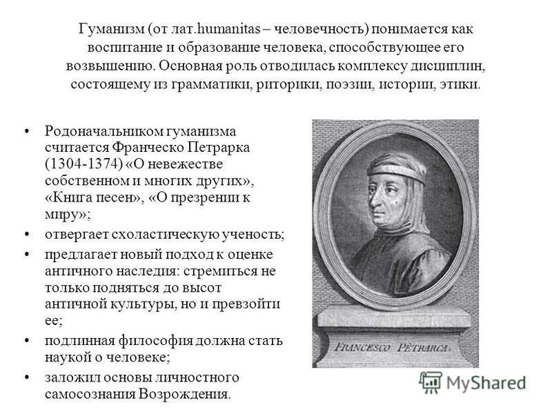 Гуманизм (от лат.humanitas – человечность) понимается как воспитание и образование человека, способствующее его возвышению. Основная роль отводилась комплексу дисциплин, состоящему из грамматики, риторики, поэзии, истории, этики. Родоначальником гума