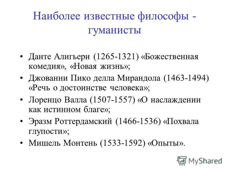 Наиболее известные философы - гуманисты Данте Алигьери (1265-1321) «Божественная комедия», «Новая жизнь»; Джованни Пико делла Мирандола (1463-1494) «Речь о достоинстве человека»; Лоренцо Валла (1507-1557) «О наслаждении как истинном благе»; Эразм Рот