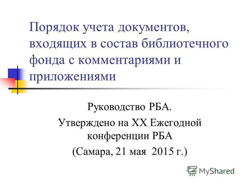 Порядок учета документов, входящих в состав библиотечного фонда с комментариями и приложениями Руководство РБА. Утверждено на ХХ Ежегодной конференции РБА (Самара, 21 мая 2015 г.)