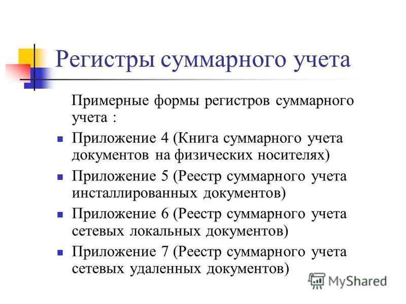 Регистры суммарного учета Примерные формы регистров суммарного учета : Приложение 4 (Книга суммарного учета документов на физических носителях) Приложение 5 (Реестр суммарного учета инсталлированных документов) Приложение 6 (Реестр суммарного учета с