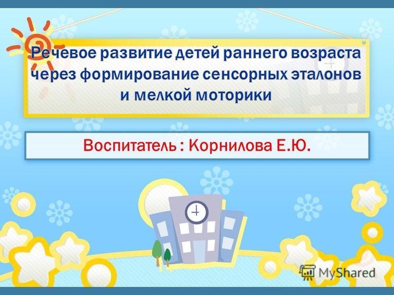 Воспитатель : Корнилова Е.Ю.